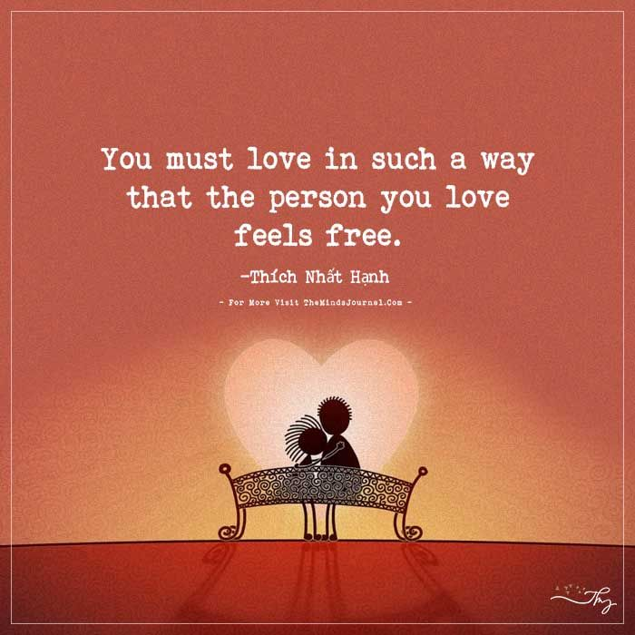 You must love in such a way that the person you love feels free. - http://themindsjournal.com/you-must-love-in-such-a-way-that-the-person-you-love-feels-free/