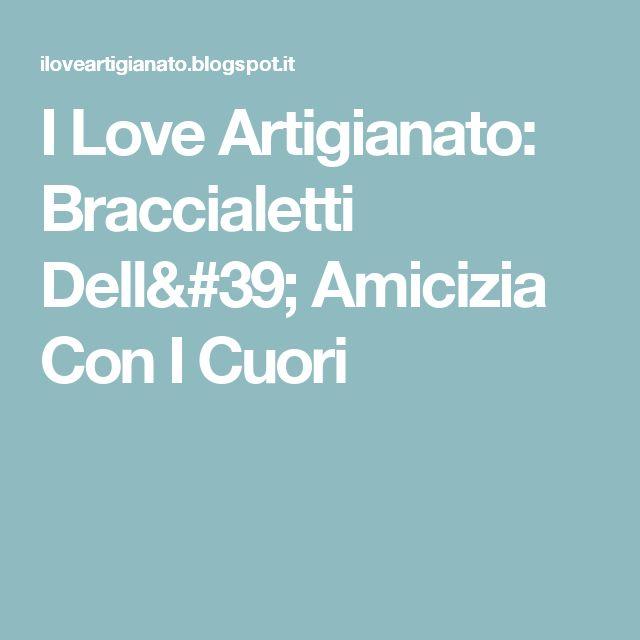 I Love Artigianato: Braccialetti Dell' Amicizia Con I Cuori