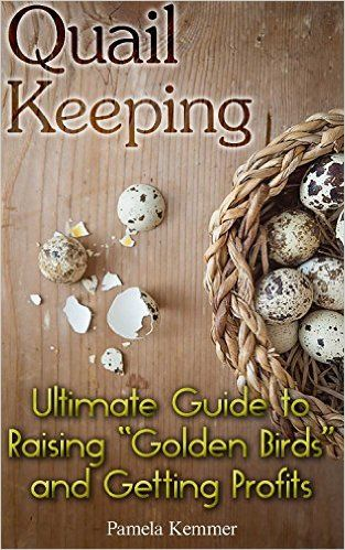 "Quail Keeping: Ultimate Guide to Raising ""Golden Birds"" and Getting Profits: (Quail Coop, Quail Farming) (Raising Quail, Quail House) - Kindle edition by Pamela Kemmer. Crafts, Hobbies & Home Kindle eBooks @ Amazon.com."