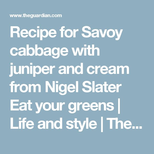 Recipe for Savoy cabbage with juniper and cream from Nigel Slater  Eat your greens | Life and style | The Guardian