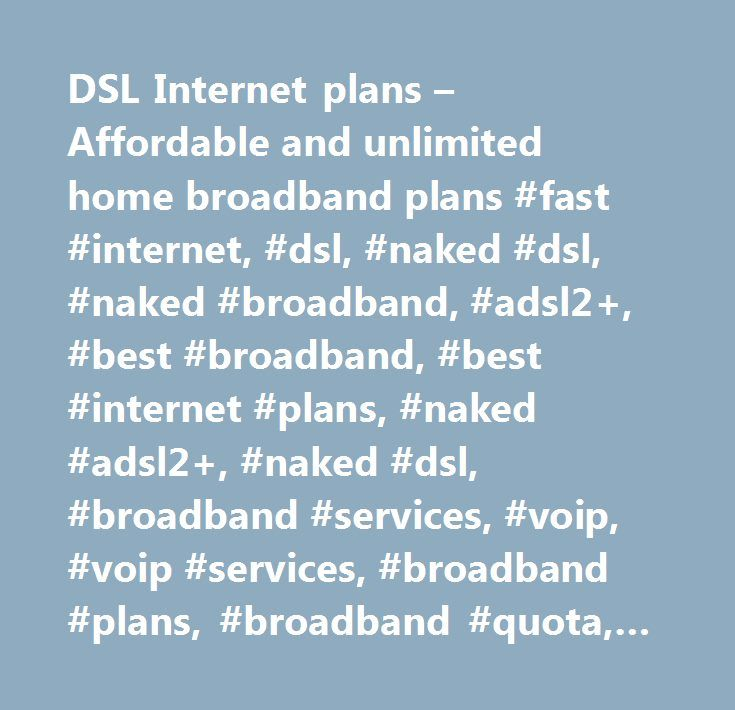 DSL Internet plans – Affordable and unlimited home broadband plans #fast #internet, #dsl, #naked #dsl, #naked #broadband, #adsl2+, #best #broadband, #best #internet #plans, #naked #adsl2+, #naked #dsl, #broadband #services, #voip, #voip #services, #broadband #plans, #broadband #quota, #adsl2+ #speed, #phone #service, #large #downloads, #no #line #rental, #data #downloads, #save #on #bills,, #voip, #voip #provider, #voice #over #ip, #business #voip, #virtual #pbx, #business #phone #system…