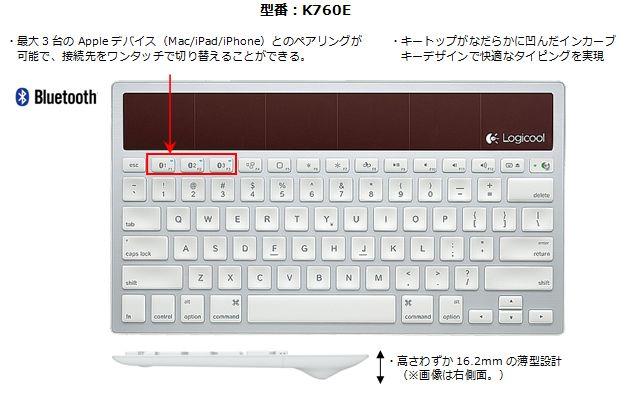 Logicool® Wireless Solar Keyboard k760    K760Eは、Appleデバイス(Mac/iPad/iPhone)向けに開発したBluetooth®接続のワイヤレス キーボードです。最大3台までのAppleデバイスとのペアリングが可能で、接続先のデバイスをワンタッチで切り替えることができます。キーボード1台で、Mac、iPad、iPhoneといったAppleデバイスそれぞれのタイピングが可能となり、快適なタイピングを楽しむことができます。また、限られた室内照明でも充電できる薄型ソーラーパネルを搭載しており、煩わしい電池交換の手間がかからず、電池切れの心配もありません。  アルミニウムカラーを基調にしたスタイリッシュなミニマルデザインは、Appleデバイスにマッチします。キーボードには、Appleユーザーに馴染み深いアイソレーションレイアウトを 採用したほか、幅293㎜/奥行164㎜のコンパクトサイズながら標準的な19.5㎜のキーピッチを確保しています。