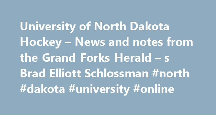 University of North Dakota Hockey – News and notes from the Grand Forks Herald – s Brad Elliott Schlossman #north #dakota #university #online http://busines.remmont.com/university-of-north-dakota-hockey-news-and-notes-from-the-grand-forks-herald-s-brad-elliott-schlossman-north-dakota-university-online/  # ABOUT MORE STORIES News feeds NCHC standings 2017-18 schedule Sept. 30 — MANITOBA (exh.) Oct. 6 — at Alaska Anchorage Oct. 7 — at Alaska Anchorage Oct. 13 — ST. LAWRENCE 7:37 Oct. 14 — ST…