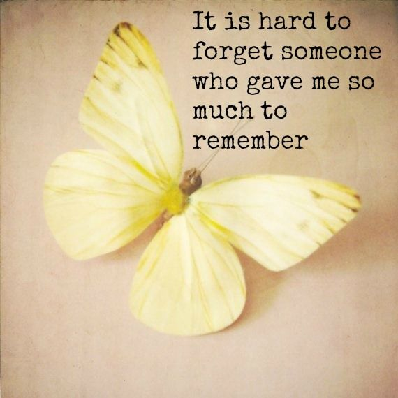 It is hard to forget someone  who gave me so much to remember