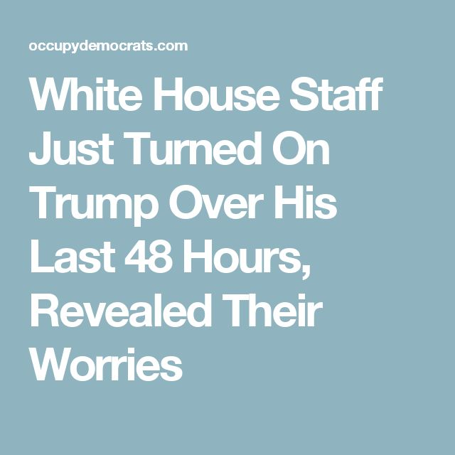 White House Staff Just Turned On Trump Over His Last 48 Hours, Revealed Their Worries