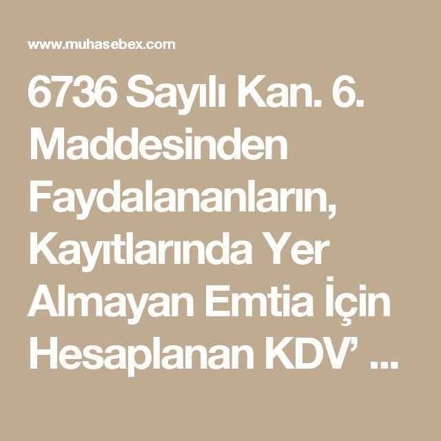 6736 Sayılı Kan. 6. Maddesinden Faydalananların, Kayıtlarında Yer Almayan Emtia İçin Hesaplanan KDV' Yi İade Listelerine Eklenmelerine İlişkin Duyuru | Muhasebe, Hukuk, Mevzuat, Türkiye'nin Muhasebe Sitesi