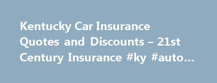 Kentucky Car Insurance Quotes and Discounts – 21st Century Insurance #ky #auto #insurance http://los-angeles.nef2.com/kentucky-car-insurance-quotes-and-discounts-21st-century-insurance-ky-auto-insurance/  # Get a Kentucky Car Insurance Quote from 21st Century Insurance While there's a serene quality to Kentucky's landscape, accentuated by rolling blue grass hills and plenty of beautiful countryside, the state has its fair share of action too. With Louisville and the University of Kentucky…