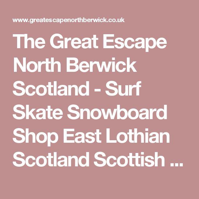 The Great Escape North Berwick Scotland - Surf Skate Snowboard Shop East Lothian Scotland Scottish Surfing Skateboarding