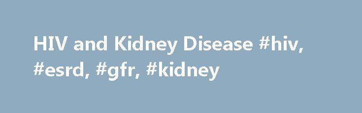 HIV and Kidney Disease #hiv, #esrd, #gfr, #kidney http://coupons.nef2.com/hiv-and-kidney-disease-hiv-esrd-gfr-kidney/  # HIV and Kidney Disease WHY SHOULD PEOPLE WITH HIV CARE ABOUT KIDNEY DISEASE? HIV disease can cause kidney failure due to HIV infection of kidney cells. This is known as HIV-Associated Nephropathy or HIVAN. Other causes of kidney disease include diabetes and high blood pressure. These problems, especially HIVAN, are much more common in African-Americans, Taking some…