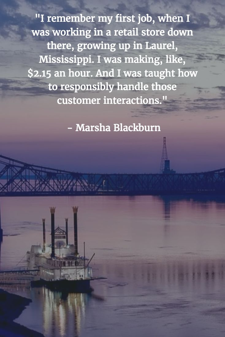 """[QUOTE] : """"I remember my first job, when I was working in a retail store down there, growing up in Laurel, Mississippi. I was making, like, $2.15 and hour. And I was taught how to responsibly handle those customer interactions."""" - Marsha Blackburn"""