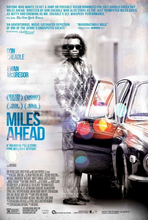 Miles Ahead is a 2015 American music film directed by Don Cheadle, which Cheadle co-wrote with Steven Baigelman, Stephen J. Rivele, and Christopher Wilkinson, which interprets the life and compositions of jazz musician Miles Davis. The film stars Cheadle, Emayatzy Corinealdi, and Ewan McGregor, and closed the New York Film Festival on October 11, 2015. The film takes its title from Davis' 1957 album. Miles Ahead received mostly positive reviews from critics.