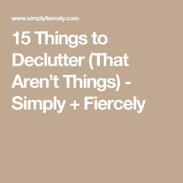 15 Things to Declutter (That Aren't Things) - Simply + Fiercely