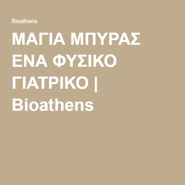 ΜΑΓΙΑ ΜΠΥΡΑΣ ΕΝΑ ΦΥΣΙΚΟ ΓΙΑΤΡΙΚΟ | Bioathens