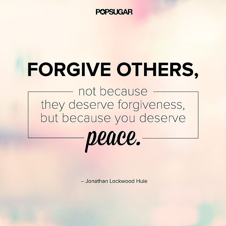 """Forgive others, not because they deserve forgiveness, but because you deserve peace."" - Jonathan Lockwood Huie Lesson to learn: Being angry at someone hurts only you. Let go of your anger, not for the other person, but for yourself. Remember, forgiving doesn't mean forgetting. Forgiving means accepting that it happened."
