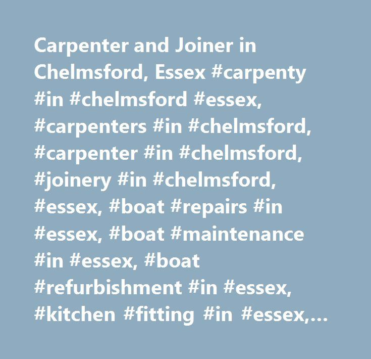 Carpenter and Joiner in Chelmsford, Essex #carpenty #in #chelmsford #essex, #carpenters #in #chelmsford, #carpenter #in #chelmsford, #joinery #in #chelmsford, #essex, #boat #repairs #in #essex, #boat #maintenance #in #essex, #boat #refurbishment #in #essex, #kitchen #fitting #in #essex, #custom #staircases #in #essex, #bespoke #furniture #in #essex, #made-to-measure #furniture #in #essex…