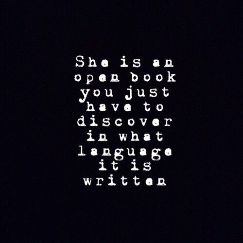 She is an open book. You just have to discover in what language it is written.