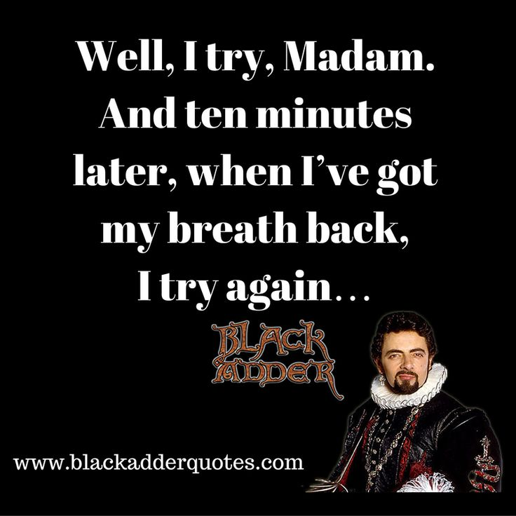 I Try Madam, And Ten Minutes Later I Try Again  http://blackadderquotes.com/try-madam-ten-minutes-later-try