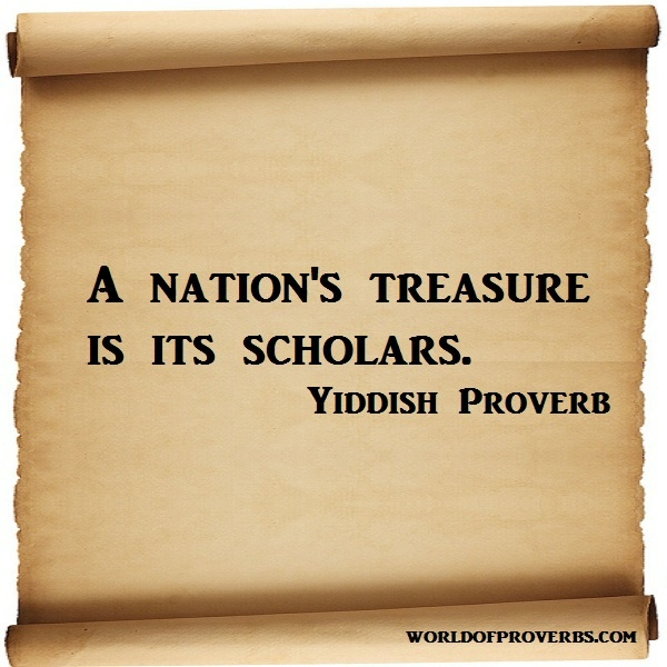 World of Proverbs - Famous Quotes: A nation's treasure is its scholars. ~ Yiddish Proverb [15444]