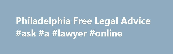 Philadelphia Free Legal Advice #ask #a #lawyer #online http://questions.nef2.com/philadelphia-free-legal-advice-ask-a-lawyer-online/  #ask a lawyer free # Are you looking for free legal advice in Philadelphia? Do you have a general legal question or are you wondering if you have a personal injury case? You can ask a lawyer and have your legal question answered quickly and easily with Philadelphia Free Legal Advice and it s 100% Free. It's EASY. Here's how it works: Philadelphia has many…