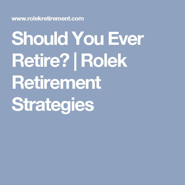 Should You Ever Retire? | Rolek Retirement Strategies