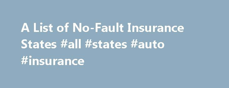 A List of No-Fault Insurance States #all #states #auto #insurance http://connecticut.nef2.com/a-list-of-no-fault-insurance-states-all-states-auto-insurance/  # A List of No-Fault Insurance States No-fault auto insurance states are outnumbered by the states that have liability-based insurance. Twelve states, including Puerto Rico, have some form of no-fault insurance, in which no matter who was at fault for the accident, each driver s insurance company picks up the tab for the drivers medical…