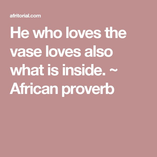 He who loves the vase loves also what is inside. ~ African proverb