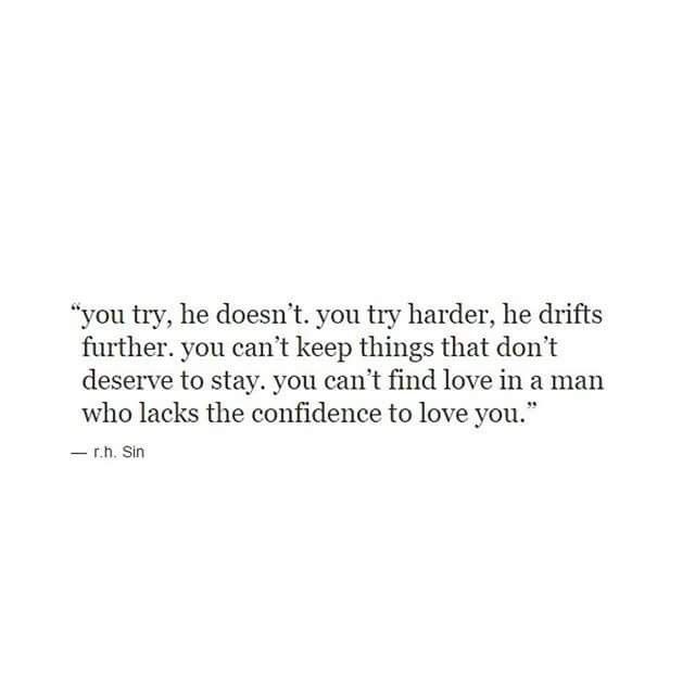 You try, he doesn't. You try harder, he drifts further. You can't keep things that don't deserve to stay. You can't find love in a man who lacks the confidence to love you.