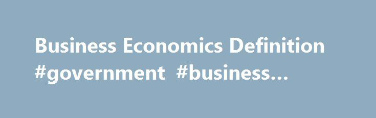 Business Economics Definition #government #business #grants http://business.remmont.com/business-economics-definition-government-business-grants/  #business economics # Business Economics What is 'Business Economics' Business economics is the study of the financial issues and challenges faced by corporations operating in a specified marketplace or economy. Business economics deals with issues such as business organization, management, expansion and strategy. Studies might include how and why…