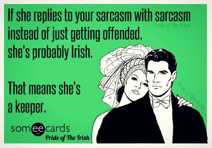 If she replies to your sarcasm with sarcasm instead of just getting offended, she's probably Irish. That means she's a keeper.