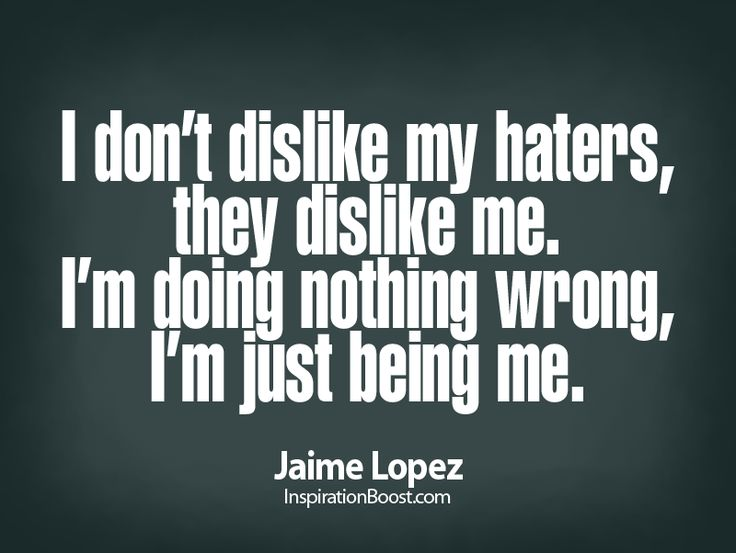 I don't dislike my haters, they dislike me. I'm doing nothing wrong, I'm just being me. - Jamie Lopez