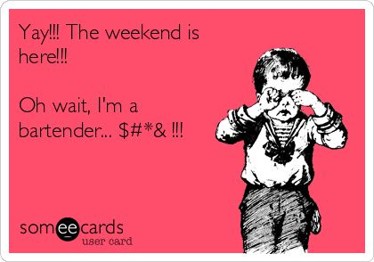Yay!!! The weekend is here!!! Oh wait, I'm a bartender... $#*& !!!