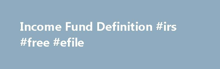 Income Fund Definition #irs #free #efile http://incom.remmont.com/income-fund-definition-irs-free-efile/  #fixed income fund # Income Fund What is an 'Income Fund' An income fund is a type of mutual fund or exchange-traded fund (ETF) that emphasizes current income. either on a monthly or quarterly basis, as opposed to capital appreciation. Such funds usually hold a variety of government, municipal and corporate debt obligations, preferred stock. Continue Reading