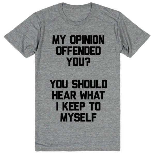 """My opinion offended you? You should hear what I keep to myself."" Some people can't tell that you don't give a fuck. Lend them a helping hand with this bold tee. If they keep bothering, let them know"