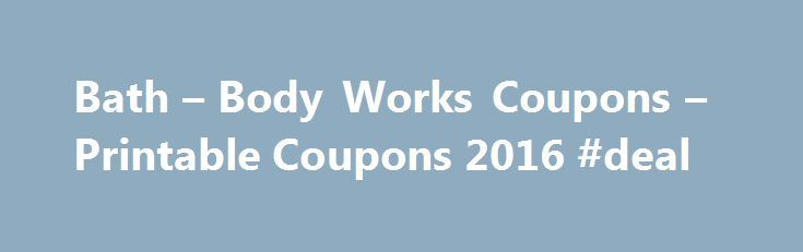 Bath – Body Works Coupons – Printable Coupons 2016 #deal http://coupons.remmont.com/bath-body-works-coupons-printable-coupons-2016-deal/  #in store coupons # 100% of 16 recommend Bath & Body Works coupons can give you discounts on your favorite lotions and perfumes. Since Leslie Wexner founded the company in 1990, the brand has become synonymous with popular aromas such as cucumber melon and Japanese cherry blossom. These scents imbue myriad products from foaming soaps to body scrubs, which…