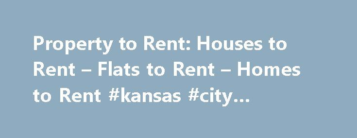 Property to Rent: Houses to Rent – Flats to Rent – Homes to Rent #kansas #city #apartments http://apartment.nef2.com/property-to-rent-houses-to-rent-flats-to-rent-homes-to-rent-kansas-city-apartments/  #property to rent # Rent Property Letting Agent Services Our lettings network is the largest in the UK and has a comprehensive selection of flats, apartments and homes for rent. Tenants Insurance Countrywide offers a range of specialist tenant insurance products to protect your interests when…