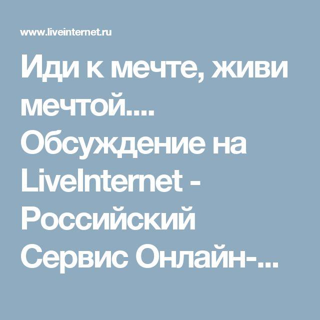 Иди к мечте, живи мечтой.... Обсуждение на LiveInternet - Российский Сервис Онлайн-Дневников