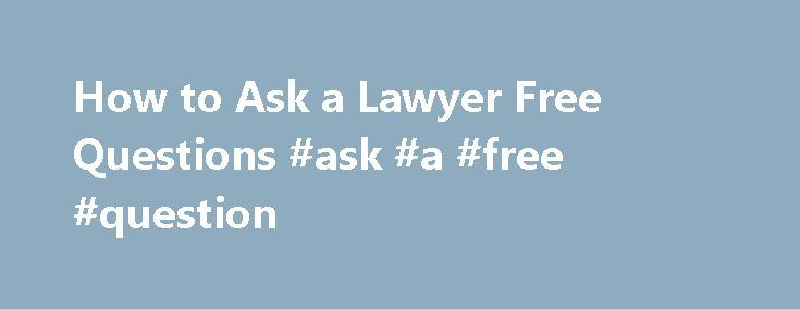 How to Ask a Lawyer Free Questions #ask #a #free #question http://ask.remmont.com/how-to-ask-a-lawyer-free-questions-ask-a-free-question/  #ask a lawyer a free question # How to Ask a Lawyer Free Questions How to Ask a Lawyer Free Questions Many individuals are scared of lawyers and the legal system. However, while the legal system may seem scary and…Continue Reading