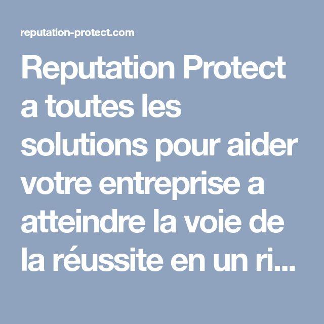 Reputation Protect a toutes les solutions pour aider votre entreprise a atteindre la voie de la r�ussite en un rien de temps, et ce en am�liorant sa r�putation sans cesse.