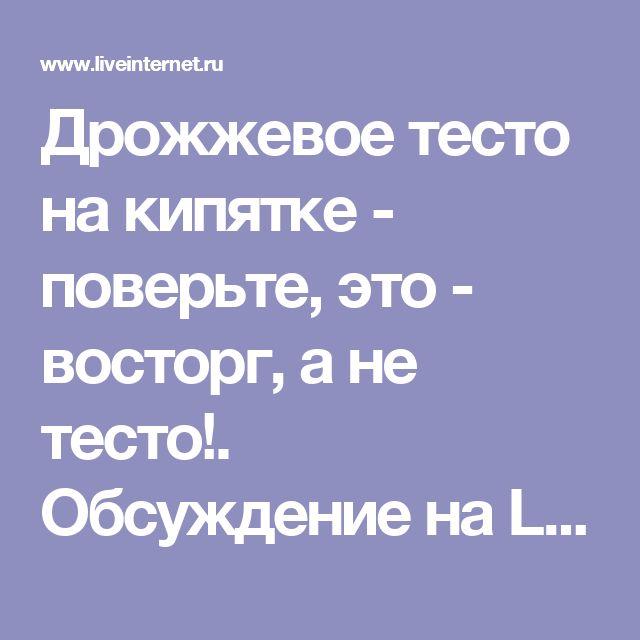 Дрожжевое тесто на кипятке - поверьте, это - восторг, а не тесто!. Обсуждение на LiveInternet - Российский Сервис Онлайн-Дневников