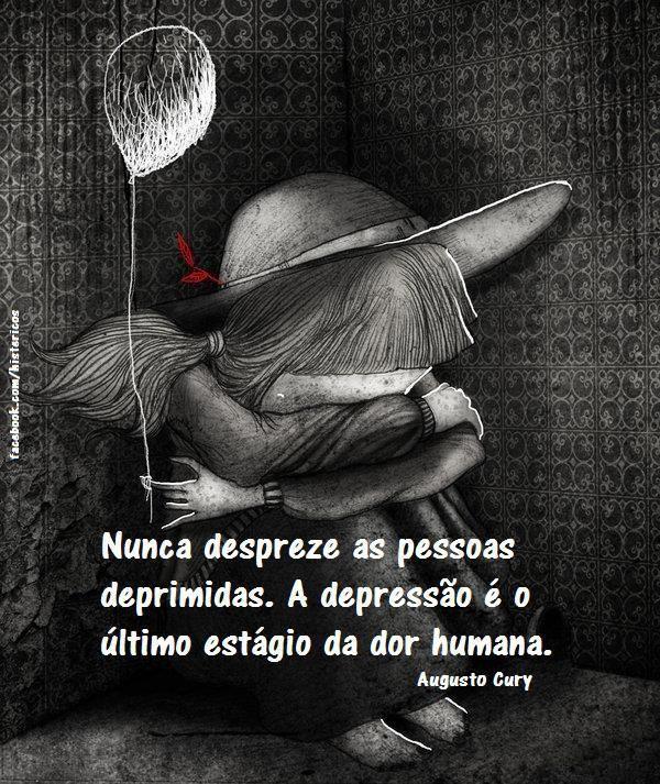 Nunca despreze ia ama deprimida.  A depressão é o último estágio da dor humana.