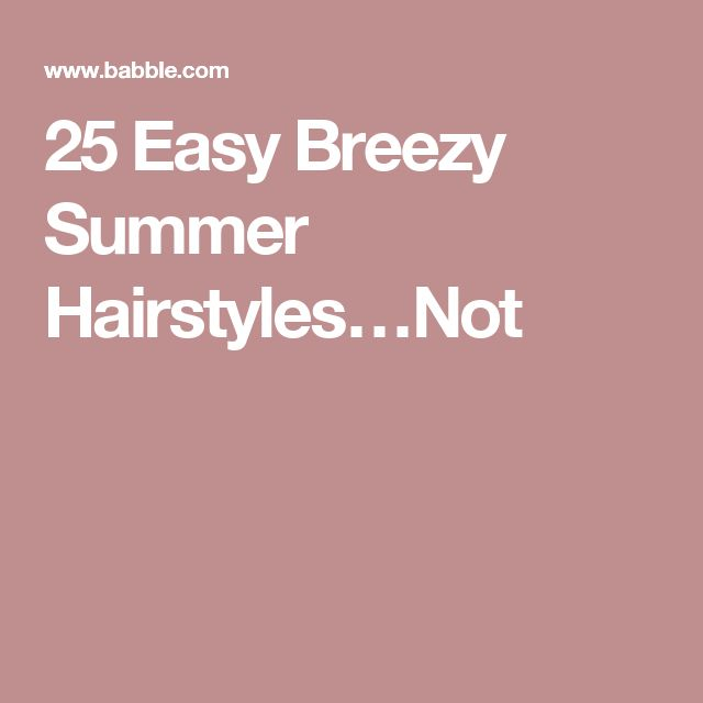 25 Easy Breezy Summer Hairstyles…Not