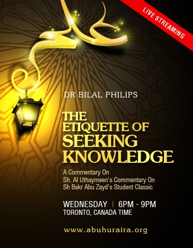 "UPDATE: My Live streaming (www.abuhuraira.org) double class on the morals and manners for learning knowledge in Islam on Wednesday - a commentary on Sh. Al Uthaymeen's commentary on Sh Bakr Abu Zayd's Student Classic ""THE ETIQUETTE OF SEEKING KNOWLEDGE"" - is officially from 6pm - 9pm (1800 - 2100 hrs) Toronto, Canada time. This timing contains a break for Isha Salaat from 7 - :30. Note: The second class from 7:30 - 9pm is most certain.      Dr Bilal Philips"