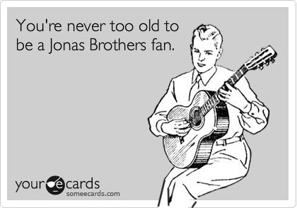 You're never too old to be a Jonas Brothers fan. | Reminders Ecard | someecards.com