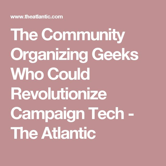 The Community Organizing Geeks Who Could Revolutionize Campaign Tech - The Atlantic