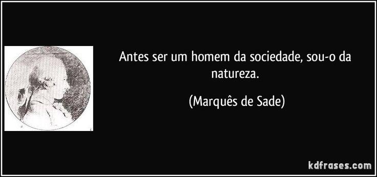 Antes ser um homem da sociedade, sou-o da natureza. (Marquês de Sade)