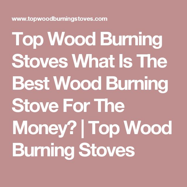 Top Wood Burning Stoves What Is The Best Wood Burning Stove For The Money?   Top Wood Burning Stoves