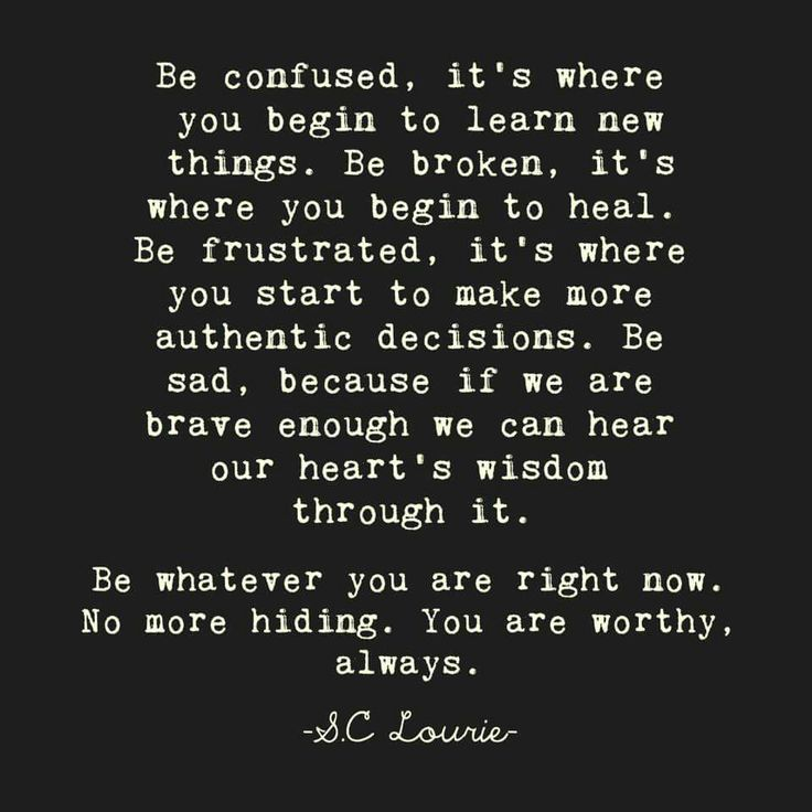 Be confused, it's where you begin to learn new things. Be broken, it's where you begin to heal. Be frustrated, it's where you start to make more authentic decisions. Be sad, because if we are brave enough we can hear our heart's wisdom through it.  Be whatever you are right now. No more hiding. You are worthy, always. – S.C Lourie thedailyquotes.com