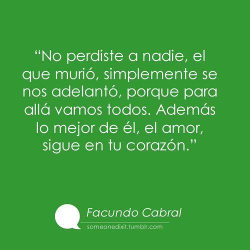 """""""No perdiste a nadie, el que murió, simplemente se nos adelantó, porque para allá vamos todos. Además lo mejor de él, el amor, sigue en tu corazón.""""   Facundo Cabral"""