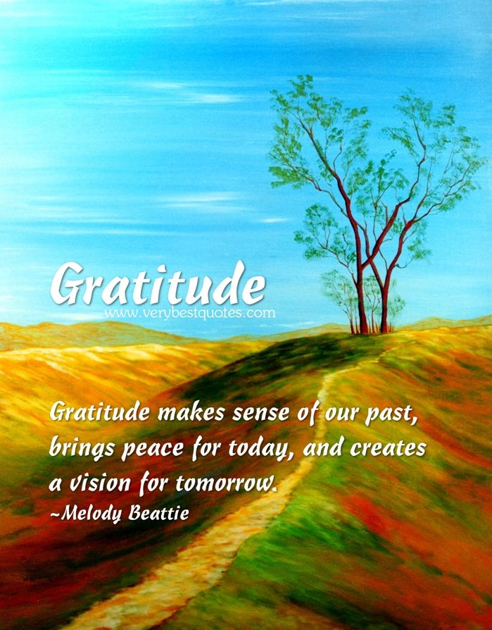 Gratitude ~ makes sense of our past, brings peace for today, and creates a vision for tomorrow .. Melody Beattie