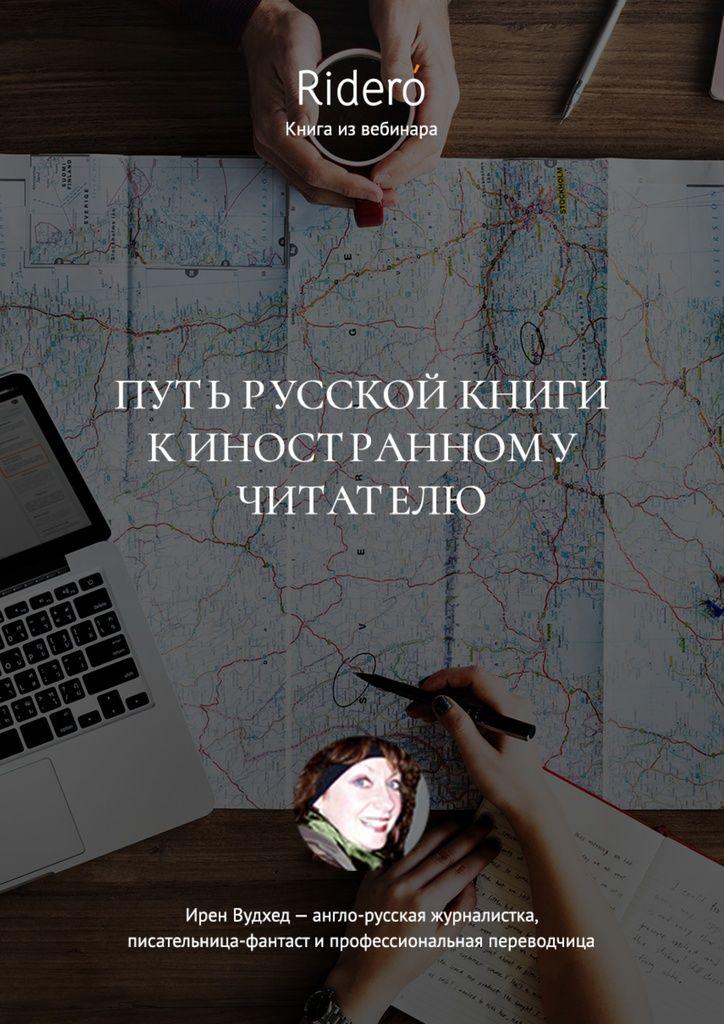 Путь русской книги к иностранному читателю - Ирен Вудхед - Первый вэтом году вебинар для авторов Ridero посвящен выходу книги наиностранную аудиторию